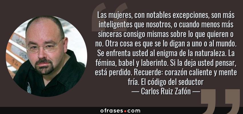 Frases de Carlos Ruiz Zafón - Las mujeres, con notables excepciones, son más inteligentes que nosotros, o cuando menos más sinceras consigo mismas sobre lo que quieren o no. Otra cosa es que se lo digan a uno o al mundo. Se enfrenta usted al enigma de la naturaleza. La fémina, babel y laberinto. Si la deja usted pensar, está perdido. Recuerde: corazón caliente y mente fría. El código del seductor