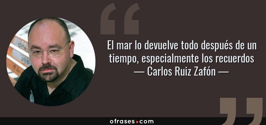 Frases de Carlos Ruiz Zafón - El mar lo devuelve todo después de un tiempo, especialmente los recuerdos