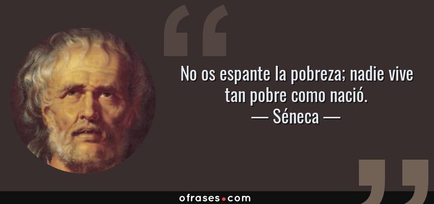 Frases de Séneca - No os espante la pobreza; nadie vive tan pobre como nació.