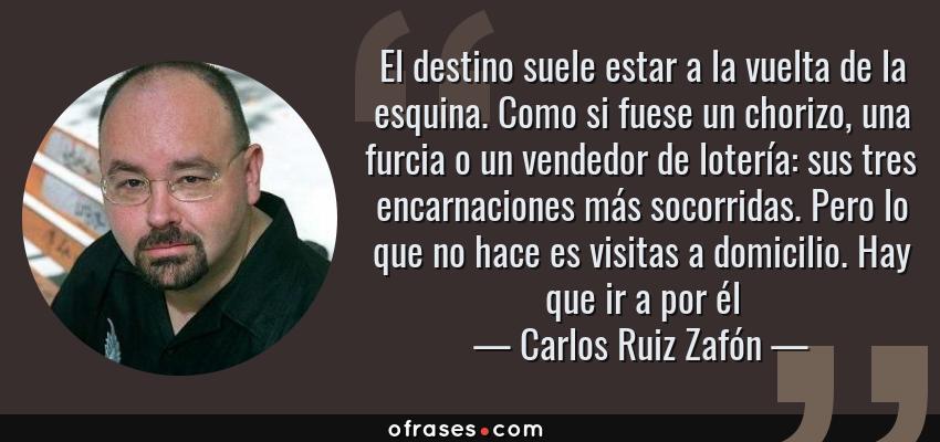 Frases de Carlos Ruiz Zafón - El destino suele estar a la vuelta de la esquina. Como si fuese un chorizo, una furcia o un vendedor de lotería: sus tres encarnaciones más socorridas. Pero lo que no hace es visitas a domicilio. Hay que ir a por él