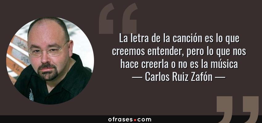 Frases de Carlos Ruiz Zafón - La letra de la canción es lo que creemos entender, pero lo que nos hace creerla o no es la música