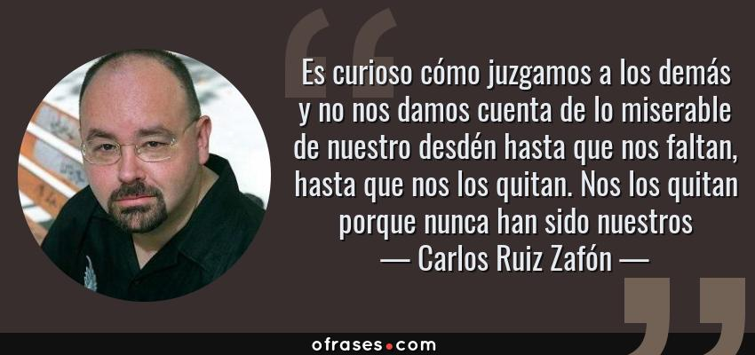 Frases de Carlos Ruiz Zafón - Es curioso cómo juzgamos a los demás y no nos damos cuenta de lo miserable de nuestro desdén hasta que nos faltan, hasta que nos los quitan. Nos los quitan porque nunca han sido nuestros