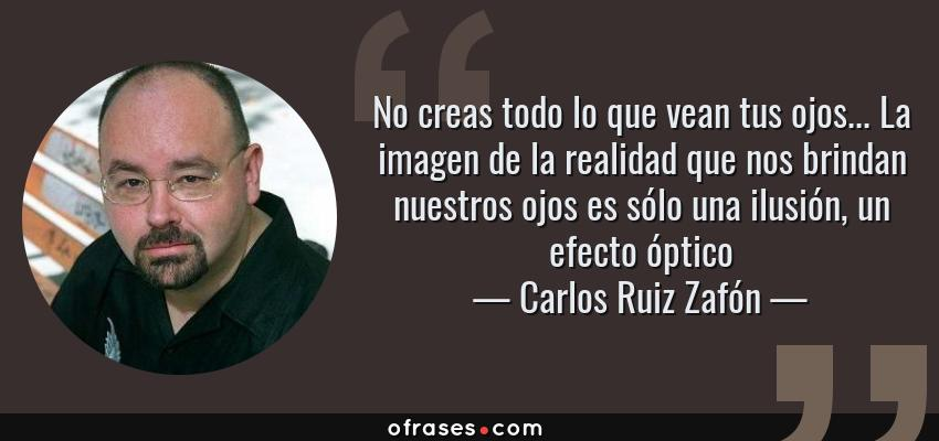 Frases de Carlos Ruiz Zafón - No creas todo lo que vean tus ojos... La imagen de la realidad que nos brindan nuestros ojos es sólo una ilusión, un efecto óptico