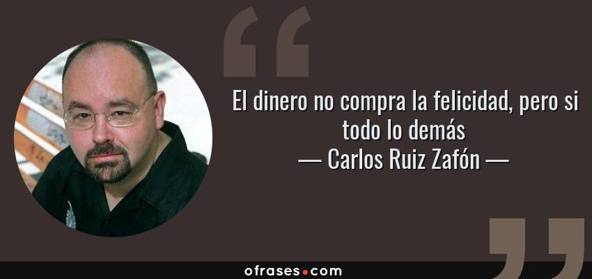 Frases de Carlos Ruiz Zafón - El dinero no compra la felicidad, pero si todo lo demás