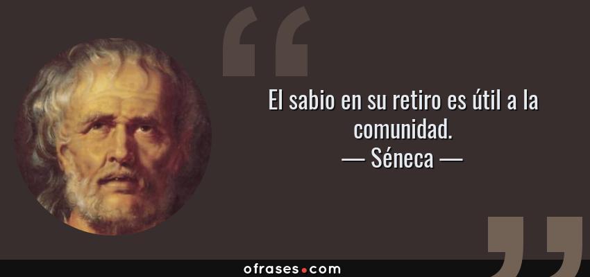 Frases de Séneca - El sabio en su retiro es útil a la comunidad.