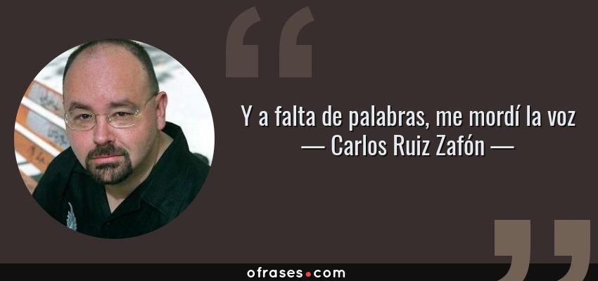 Frases de Carlos Ruiz Zafón - Y a falta de palabras, me mordí la voz