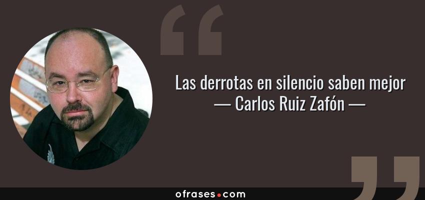Frases de Carlos Ruiz Zafón - Las derrotas en silencio saben mejor