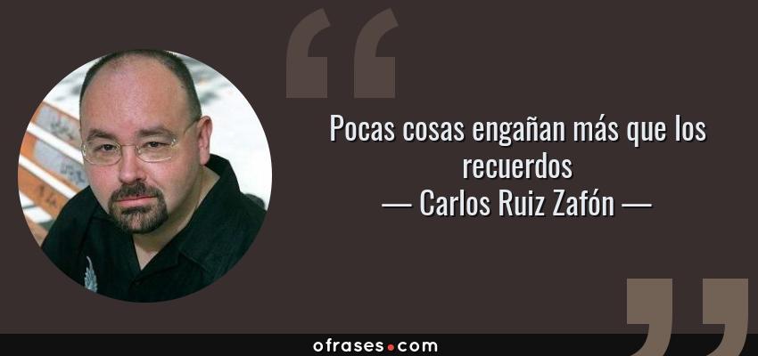 Frases de Carlos Ruiz Zafón - Pocas cosas engañan más que los recuerdos