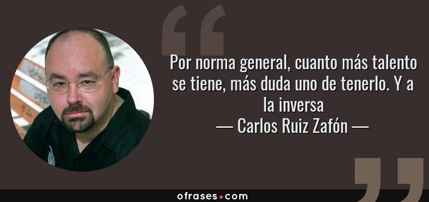 Frases de Carlos Ruiz Zafón - Por norma general, cuanto más talento se tiene, más duda uno de tenerlo. Y a la inversa