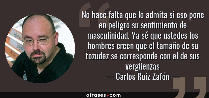 Frases de Carlos Ruiz Zafón - No hace falta que lo admita si eso pone en peligro su sentimiento de masculinidad. Ya sé que ustedes los hombres creen que el tamaño de su tozudez se corresponde con el de sus vergüenzas