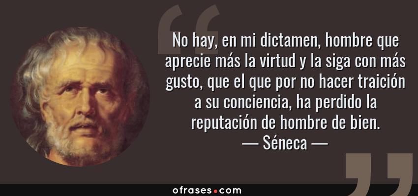 Frases de Séneca - No hay, en mi dictamen, hombre que aprecie más la virtud y la siga con más gusto, que el que por no hacer traición a su conciencia, ha perdido la reputación de hombre de bien.