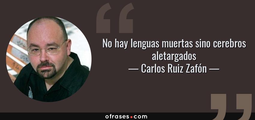 Frases de Carlos Ruiz Zafón - No hay lenguas muertas sino cerebros aletargados