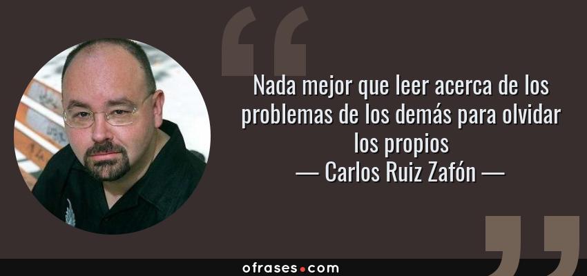 Frases de Carlos Ruiz Zafón - Nada mejor que leer acerca de los problemas de los demás para olvidar los propios