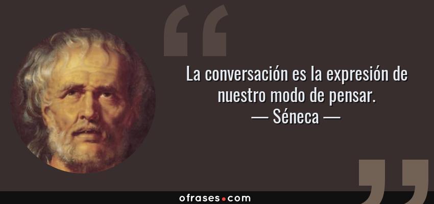 Frases de Séneca - La conversación es la expresión de nuestro modo de pensar.