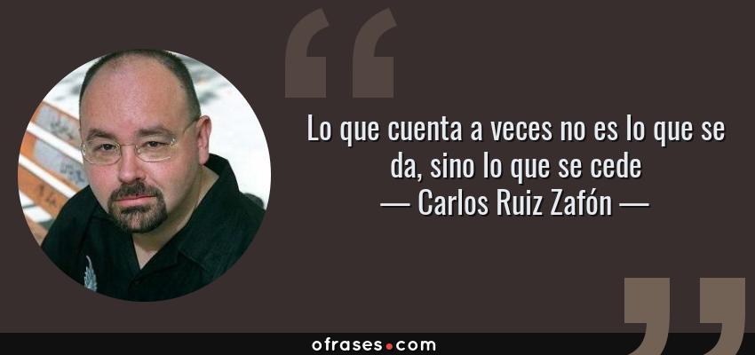 Frases de Carlos Ruiz Zafón - Lo que cuenta a veces no es lo que se da, sino lo que se cede