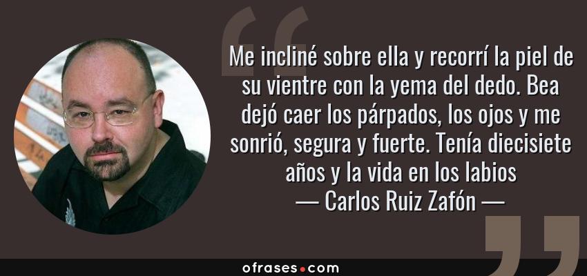 Frases de Carlos Ruiz Zafón - Me incliné sobre ella y recorrí la piel de su vientre con la yema del dedo. Bea dejó caer los párpados, los ojos y me sonrió, segura y fuerte. Tenía diecisiete años y la vida en los labios