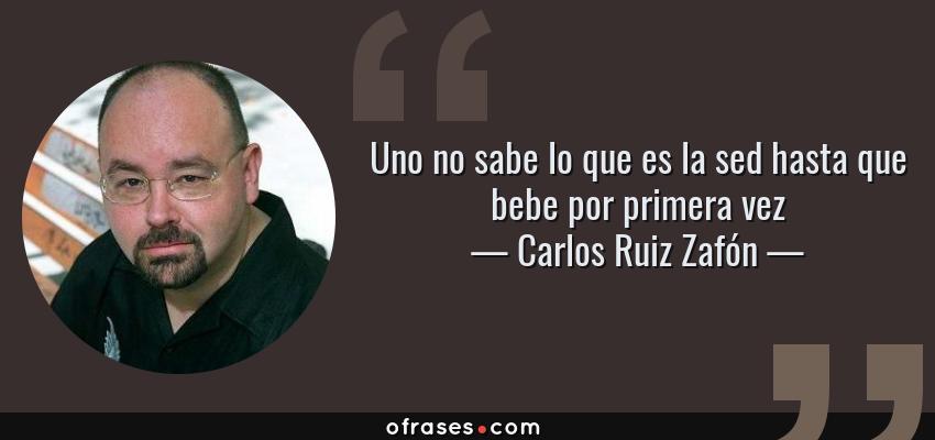 Frases de Carlos Ruiz Zafón - Uno no sabe lo que es la sed hasta que bebe por primera vez