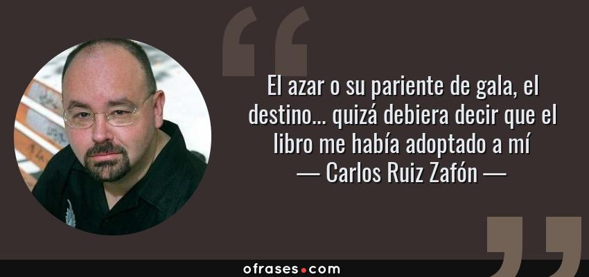 Frases de Carlos Ruiz Zafón - El azar o su pariente de gala, el destino... quizá debiera decir que el libro me había adoptado a mí