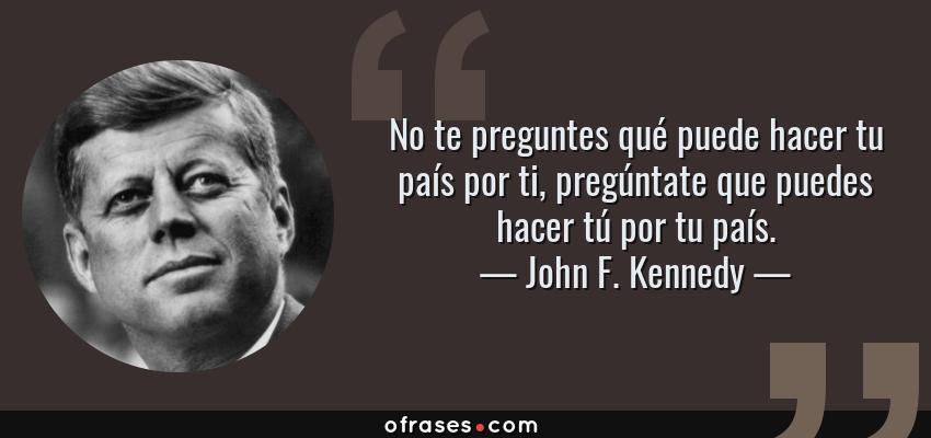 Frases de John F. Kennedy - No te preguntes qué puede hacer tu país por ti, pregúntate que puedes hacer tú por tu país.