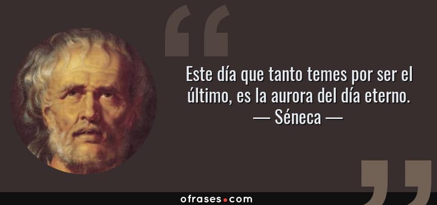 Frases de Séneca - Este día que tanto temes por ser el último, es la aurora del día eterno.