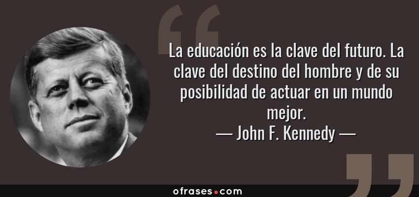 Frases de John F. Kennedy - La educación es la clave del futuro. La clave del destino del hombre y de su posibilidad de actuar en un mundo mejor.