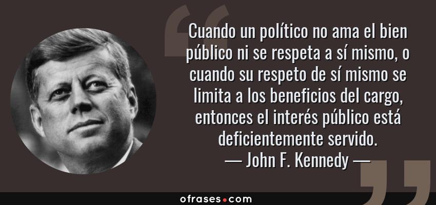 Frases de John F. Kennedy - Cuando un político no ama el bien público ni se respeta a sí mismo, o cuando su respeto de sí mismo se limita a los beneficios del cargo, entonces el interés público está deficientemente servido.