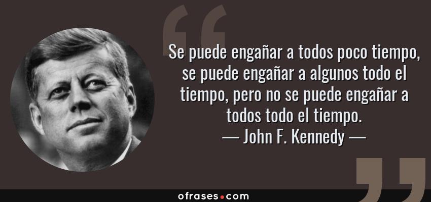 Frases de John F. Kennedy - Se puede engañar a todos poco tiempo, se puede engañar a algunos todo el tiempo, pero no se puede engañar a todos todo el tiempo.
