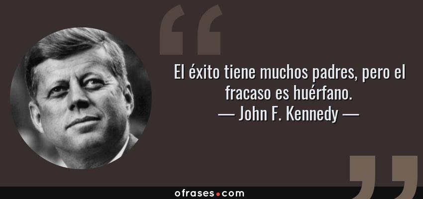 Frases de John F. Kennedy - El éxito tiene muchos padres, pero el fracaso es huérfano.
