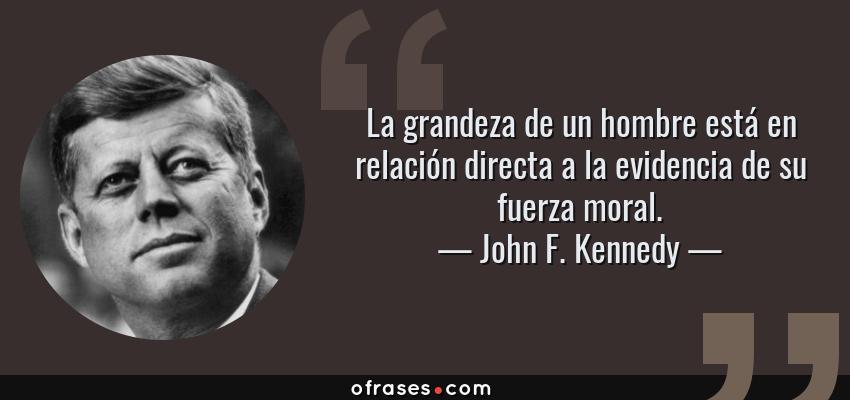 Frases de John F. Kennedy - La grandeza de un hombre está en relación directa a la evidencia de su fuerza moral.