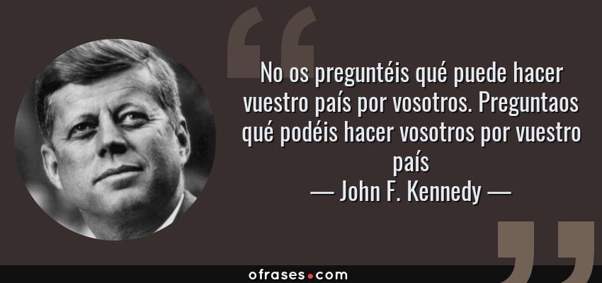 Frases de John F. Kennedy - No os preguntéis qué puede hacer vuestro país por vosotros. Preguntaos qué podéis hacer vosotros por vuestro país