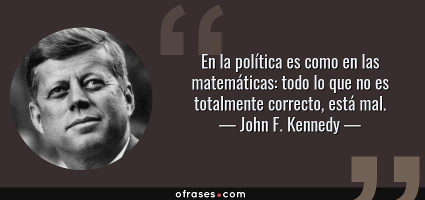 Frases de John F. Kennedy - En la política es como en las matemáticas: todo lo que no es totalmente correcto, está mal.
