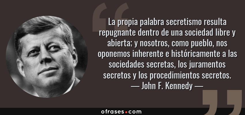 Frases de John F. Kennedy - La propia palabra secretismo resulta repugnante dentro de una sociedad libre y abierta; y nosotros, como pueblo, nos oponemos inherente e históricamente a las sociedades secretas, los juramentos secretos y los procedimientos secretos.
