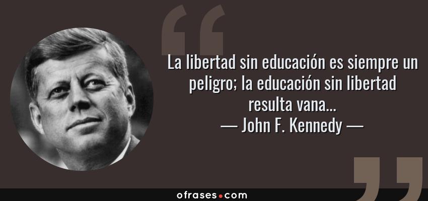 Frases de John F. Kennedy - La libertad sin educación es siempre un peligro; la educación sin libertad resulta vana...