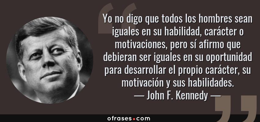 Frases de John F. Kennedy - Yo no digo que todos los hombres sean iguales en su habilidad, carácter o motivaciones, pero sí afirmo que debieran ser iguales en su oportunidad para desarrollar el propio carácter, su motivación y sus habilidades.