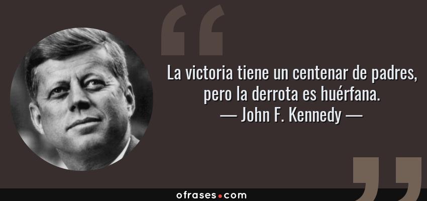 Frases de John F. Kennedy - La victoria tiene un centenar de padres, pero la derrota es huérfana.