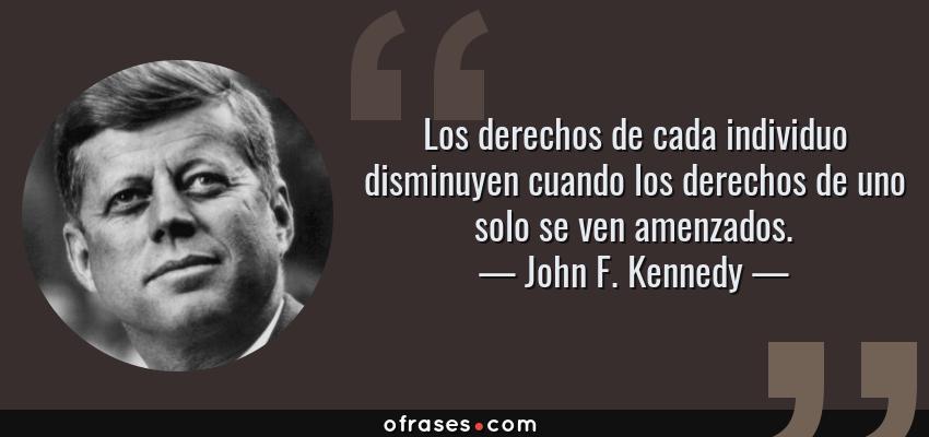 Frases de John F. Kennedy - Los derechos de cada individuo disminuyen cuando los derechos de uno solo se ven amenzados.