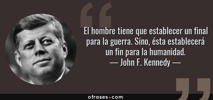 Frases de John F. Kennedy - El hombre tiene que establecer un final para la guerra. Sino, ésta establecerá un fin para la humanidad.