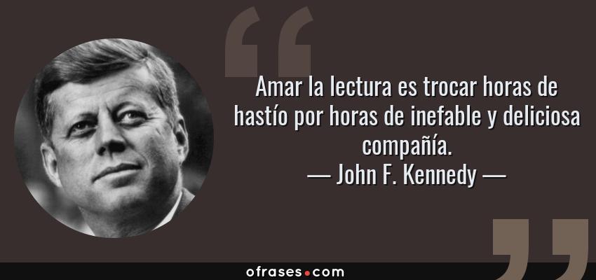 Frases de John F. Kennedy - Amar la lectura es trocar horas de hastío por horas de inefable y deliciosa compañía.