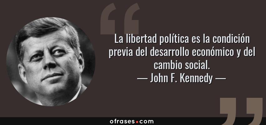Frases de John F. Kennedy - La libertad política es la condición previa del desarrollo económico y del cambio social.