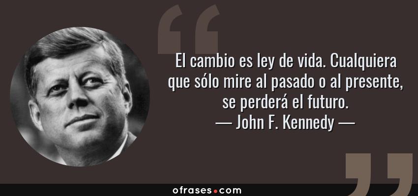 Frases de John F. Kennedy - El cambio es ley de vida. Cualquiera que sólo mire al pasado o al presente, se perderá el futuro.