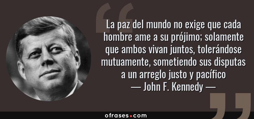 Frases de John F. Kennedy - La paz del mundo no exige que cada hombre ame a su prójimo; solamente que ambos vivan juntos, tolerándose mutuamente, sometiendo sus disputas a un arreglo justo y pacífico