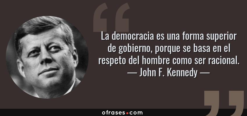 Frases de John F. Kennedy - La democracia es una forma superior de gobierno, porque se basa en el respeto del hombre como ser racional.