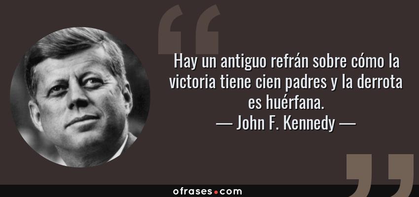 Frases de John F. Kennedy - Hay un antiguo refrán sobre cómo la victoria tiene cien padres y la derrota es huérfana.