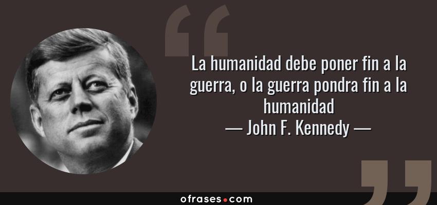 John F Kennedy La Humanidad Debe Poner Fin A La Guerra O