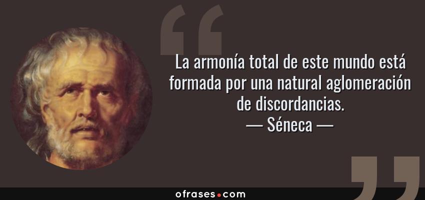 Frases de Séneca - La armonía total de este mundo está formada por una natural aglomeración de discordancias.