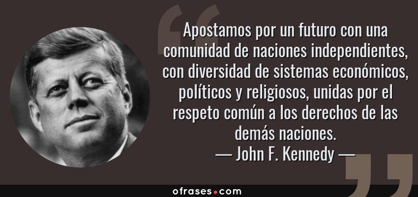 Frases de John F. Kennedy - Apostamos por un futuro con una comunidad de naciones independientes, con diversidad de sistemas económicos, políticos y religiosos, unidas por el respeto común a los derechos de las demás naciones.
