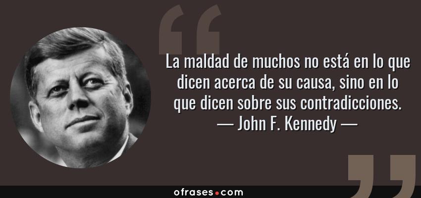Frases de John F. Kennedy - La maldad de muchos no está en lo que dicen acerca de su causa, sino en lo que dicen sobre sus contradicciones.