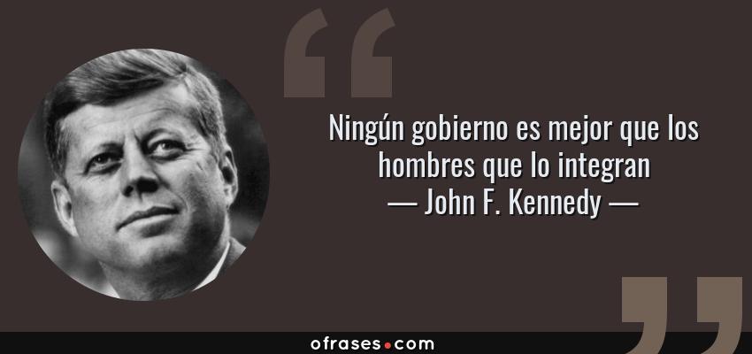 Frases de John F. Kennedy - Ningún gobierno es mejor que los hombres que lo integran