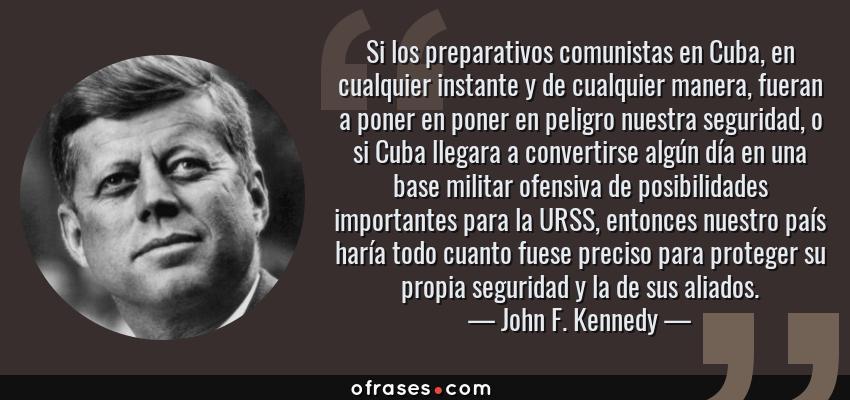 Frases de John F. Kennedy - Si los preparativos comunistas en Cuba, en cualquier instante y de cualquier manera, fueran a poner en poner en peligro nuestra seguridad, o si Cuba llegara a convertirse algún día en una base militar ofensiva de posibilidades importantes para la URSS, entonces nuestro país haría todo cuanto fuese preciso para proteger su propia seguridad y la de sus aliados.