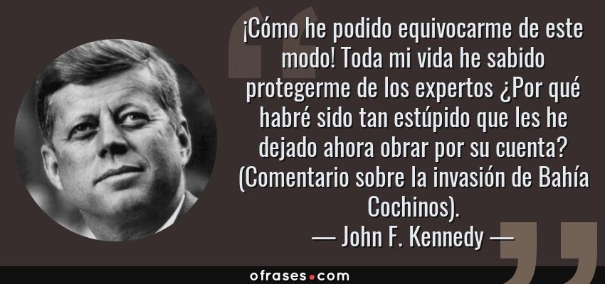 Frases de John F. Kennedy - ¡Cómo he podido equivocarme de este modo! Toda mi vida he sabido protegerme de los expertos ¿Por qué habré sido tan estúpido que les he dejado ahora obrar por su cuenta? (Comentario sobre la invasión de Bahía Cochinos).